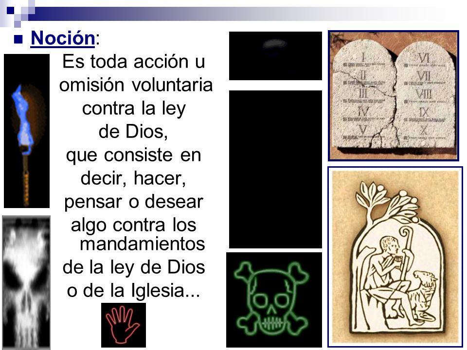 Noción: Es toda acción u omisión voluntaria contra la ley de Dios, que consiste en decir, hacer, pensar o desear algo contra los mandamientos de la le