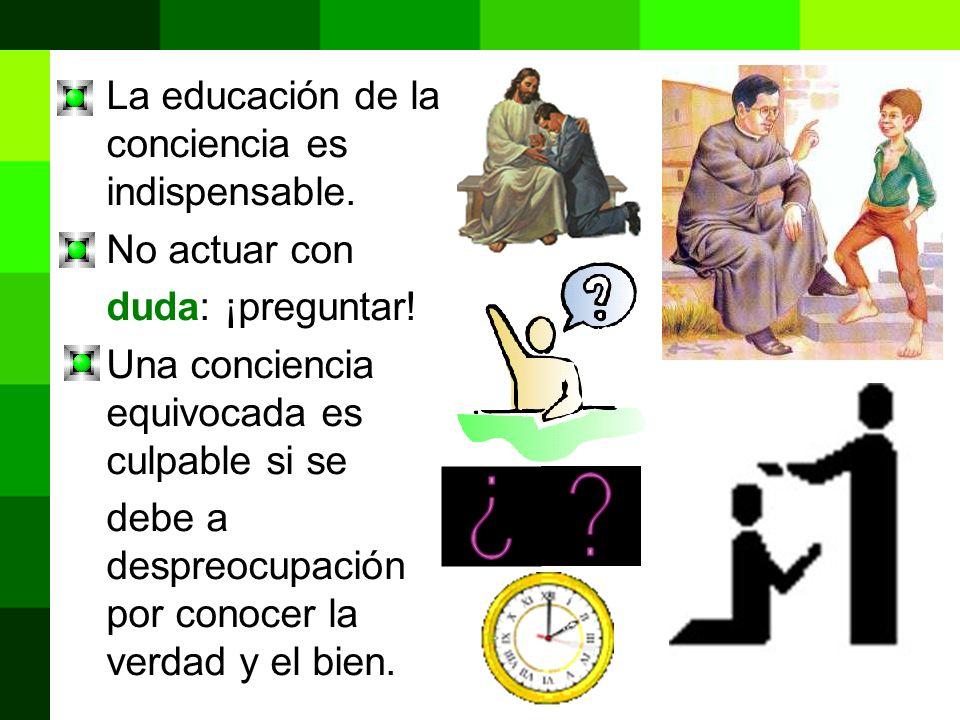 La educación de la conciencia es indispensable. No actuar con duda: ¡preguntar! Una conciencia equivocada es culpable si se debe a despreocupación por
