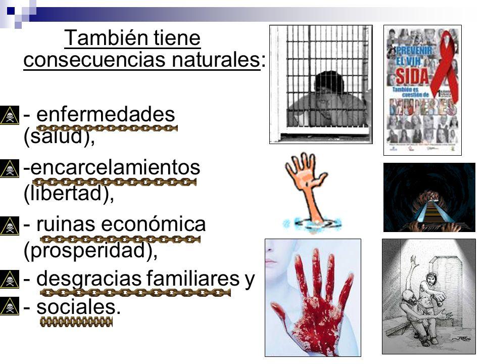 También tiene consecuencias naturales: - enfermedades (salud), -encarcelamientos (libertad), - ruinas económica (prosperidad), - desgracias familiares