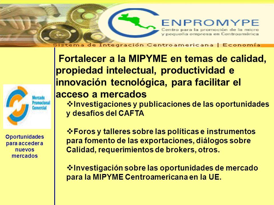 Oportunidades para acceder a nuevos mercados Fortalecer a la MIPYME en temas de calidad, propiedad intelectual, productividad e innovación tecnológica