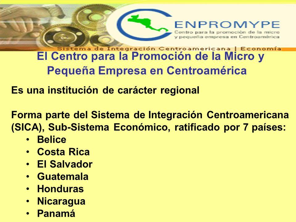 El Centro para la Promoción de la Micro y Pequeña Empresa en Centroamérica Es una institución de carácter regional Forma parte del Sistema de Integrac