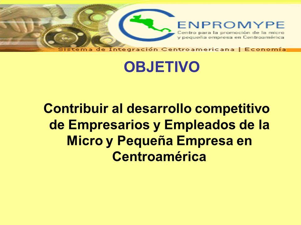 OBJETIVO Contribuir al desarrollo competitivo de Empresarios y Empleados de la Micro y Pequeña Empresa en Centroamérica