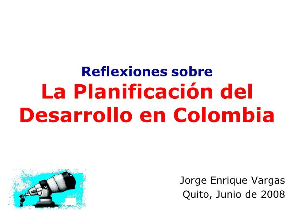 Reflexiones sobre La Planificación del Desarrollo en Colombia Jorge Enrique Vargas Quito, Junio de 2008