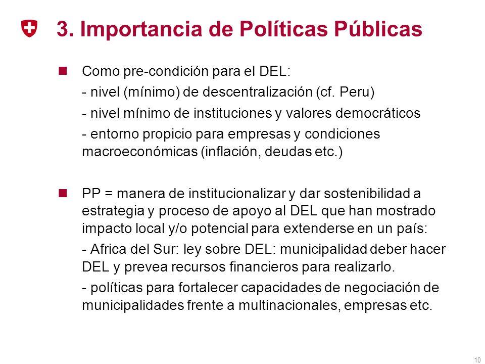 10 3. Importancia de Políticas Públicas Como pre-condición para el DEL: - nivel (mínimo) de descentralización (cf. Peru) - nivel mínimo de institucion