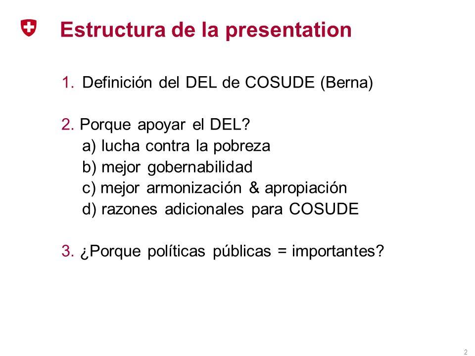 2 Estructura de la presentation 1.Definición del DEL de COSUDE (Berna) 2. Porque apoyar el DEL? a) lucha contra la pobreza b) mejor gobernabilidad c)