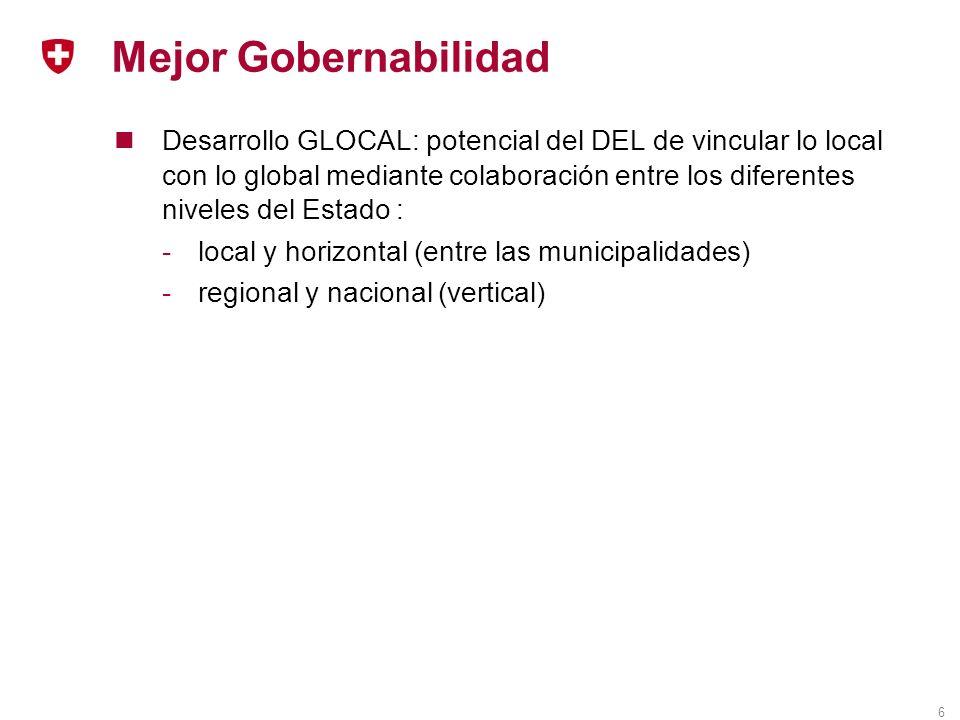 6 Mejor Gobernabilidad Desarrollo GLOCAL: potencial del DEL de vincular lo local con lo global mediante colaboración entre los diferentes niveles del Estado : -local y horizontal (entre las municipalidades) -regional y nacional (vertical)