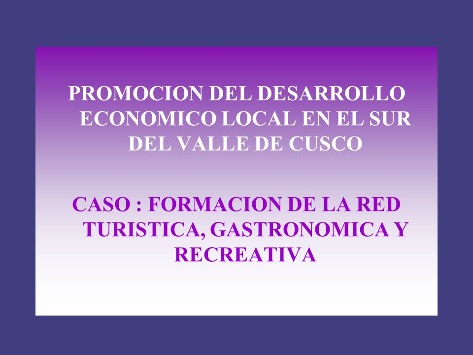 PROMOCION DEL DESARROLLO ECONOMICO LOCAL EN EL SUR DEL VALLE DE CUSCO CASO : FORMACION DE LA RED TURISTICA, GASTRONOMICA Y RECREATIVA