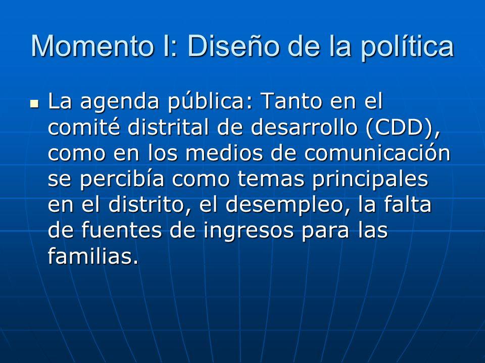 Momento I: Diseño de la política La agenda pública: Tanto en el comité distrital de desarrollo (CDD), como en los medios de comunicación se percibía como temas principales en el distrito, el desempleo, la falta de fuentes de ingresos para las familias.