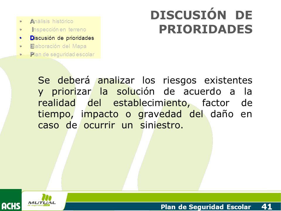 Plan de Seguridad Escolar 41 DISCUSIÓN DE PRIORIDADES Se deberá analizar los riesgos existentes y priorizar la solución de acuerdo a la realidad del e