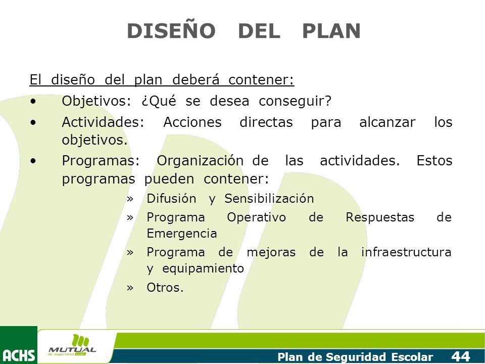 Plan de Seguridad Escolar 44 DISEÑO DEL PLAN El diseño del plan deberá contener: Objetivos: ¿Qué se desea conseguir? Actividades: Acciones directas pa