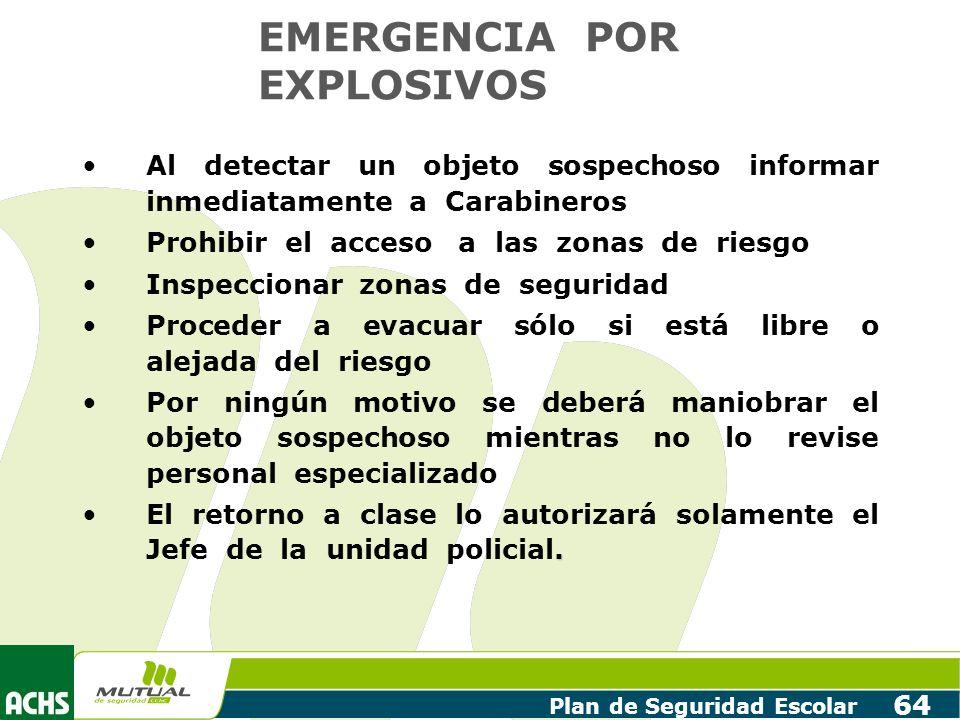 Plan de Seguridad Escolar 64 EMERGENCIA POR EXPLOSIVOS Al detectar un objeto sospechoso informar inmediatamente a Carabineros Prohibir el acceso a las