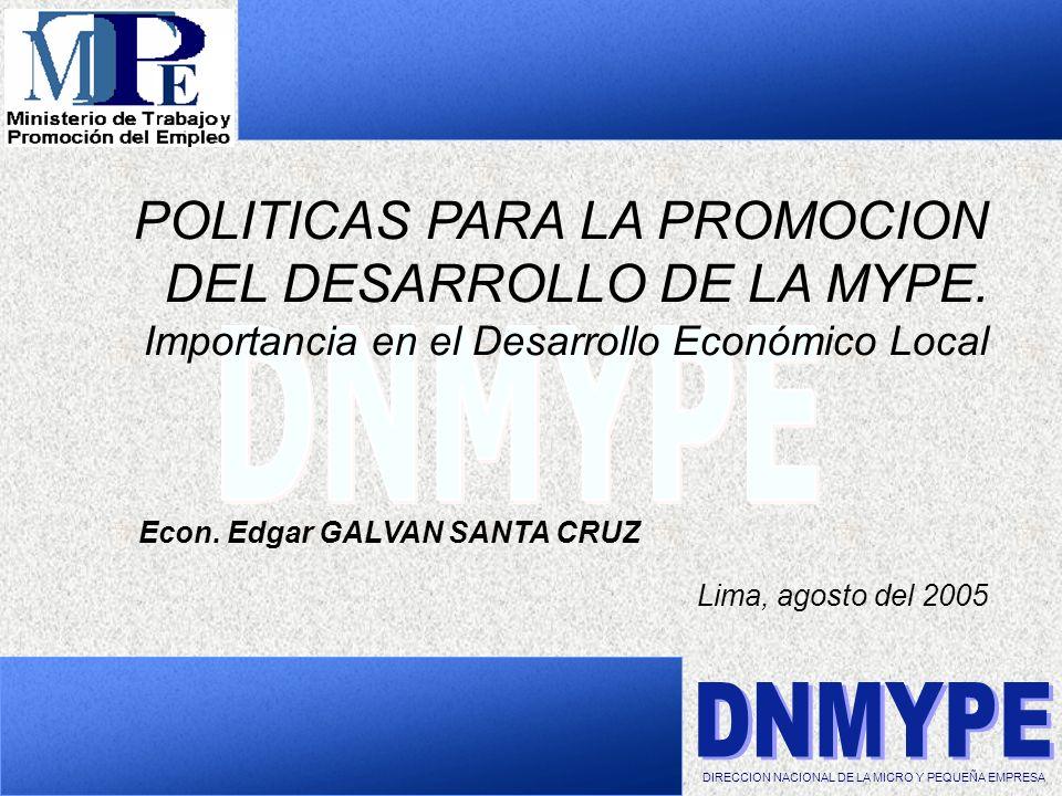 POLITICAS PARA LA PROMOCION DEL DESARROLLO DE LA MYPE. Importancia en el Desarrollo Económico Local Econ. Edgar GALVAN SANTA CRUZ Lima, agosto del 200