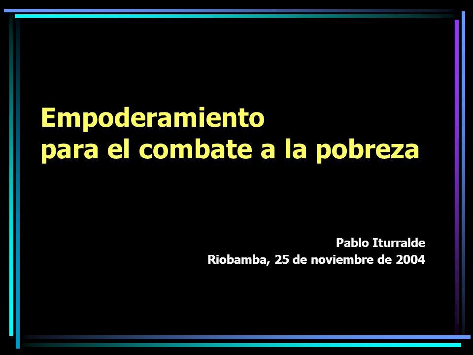 Empoderamiento para el combate a la pobreza Pablo Iturralde Riobamba, 25 de noviembre de 2004