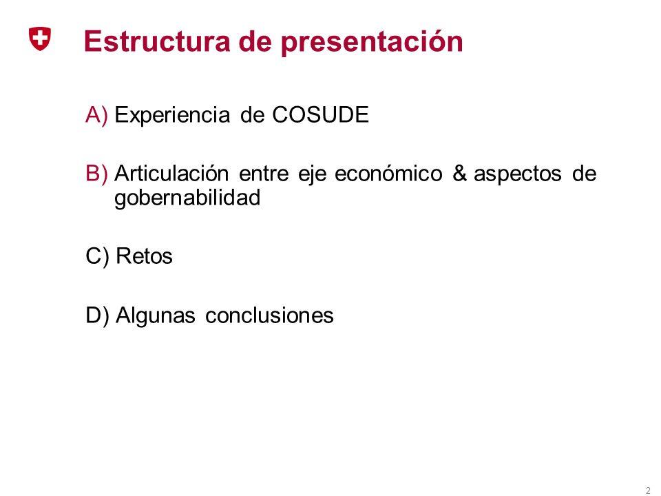 2 Estructura de presentación A)Experiencia de COSUDE B)Articulación entre eje económico & aspectos de gobernabilidad C) Retos D) Algunas conclusiones