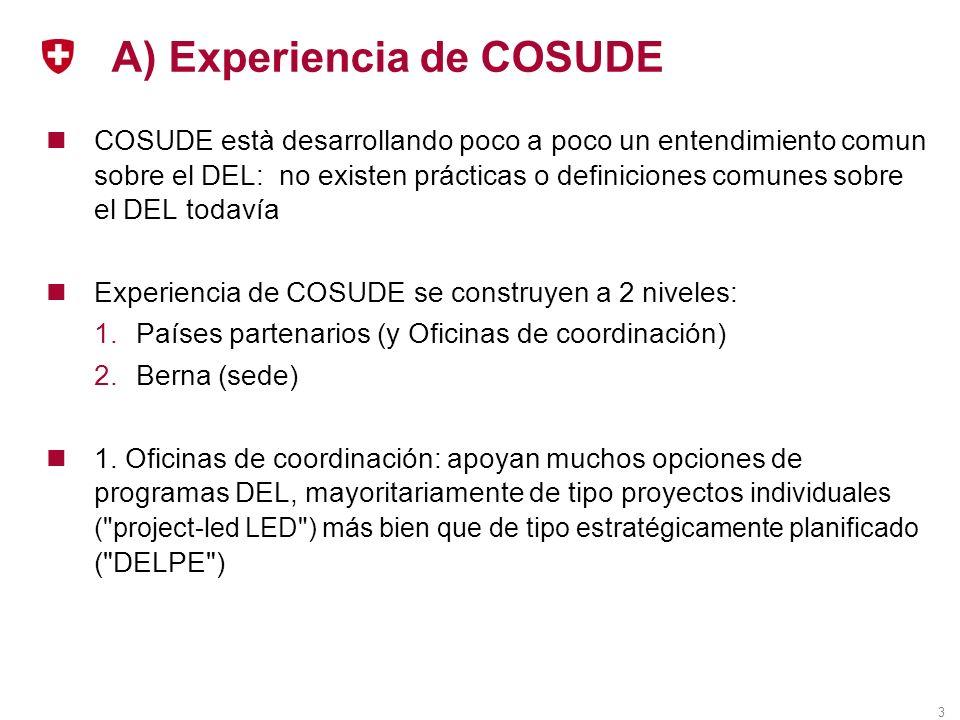 3 A) Experiencia de COSUDE COSUDE està desarrollando poco a poco un entendimiento comun sobre el DEL: no existen prácticas o definiciones comunes sobre el DEL todavía Experiencia de COSUDE se construyen a 2 niveles: 1.Países partenarios (y Oficinas de coordinación) 2.Berna (sede) 1.