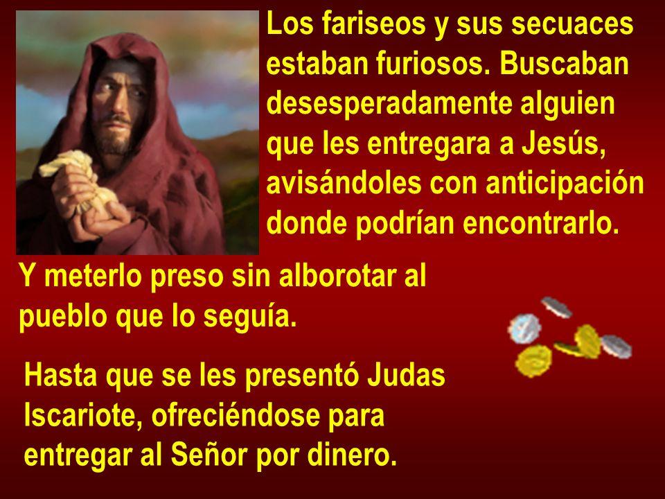 Los fariseos y sus secuaces estaban furiosos. Buscaban desesperadamente alguien que les entregara a Jesús, avisándoles con anticipación donde podrían