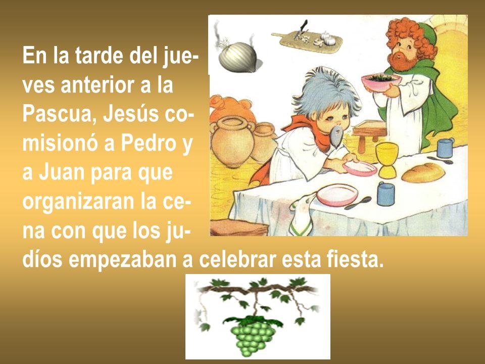 En la tarde del jue- ves anterior a la Pascua, Jesús co- misionó a Pedro y a Juan para que organizaran la ce- na con que los ju- díos empezaban a cele