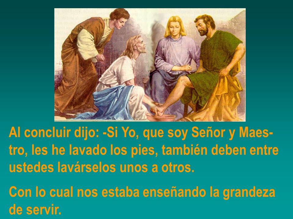 Al concluir dijo: -Si Yo, que soy Señor y Maes- tro, les he lavado los pies, también deben entre ustedes lavárselos unos a otros. Con lo cual nos esta