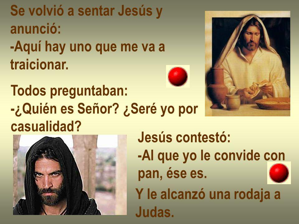 Se volvió a sentar Jesús y anunció: -Aquí hay uno que me va a traicionar. Todos preguntaban: -¿Quién es Señor? ¿Seré yo por casualidad? Jesús contestó