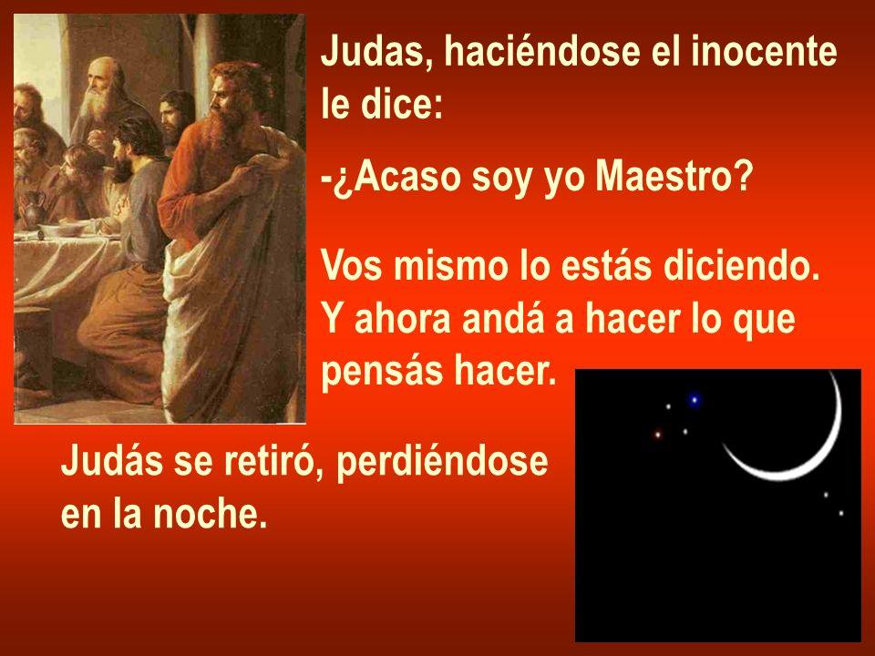 Judas, haciéndose el inocente le dice: -¿Acaso soy yo Maestro? Vos mismo lo estás diciendo. Y ahora andá a hacer lo que pensás hacer. Judás se retiró,