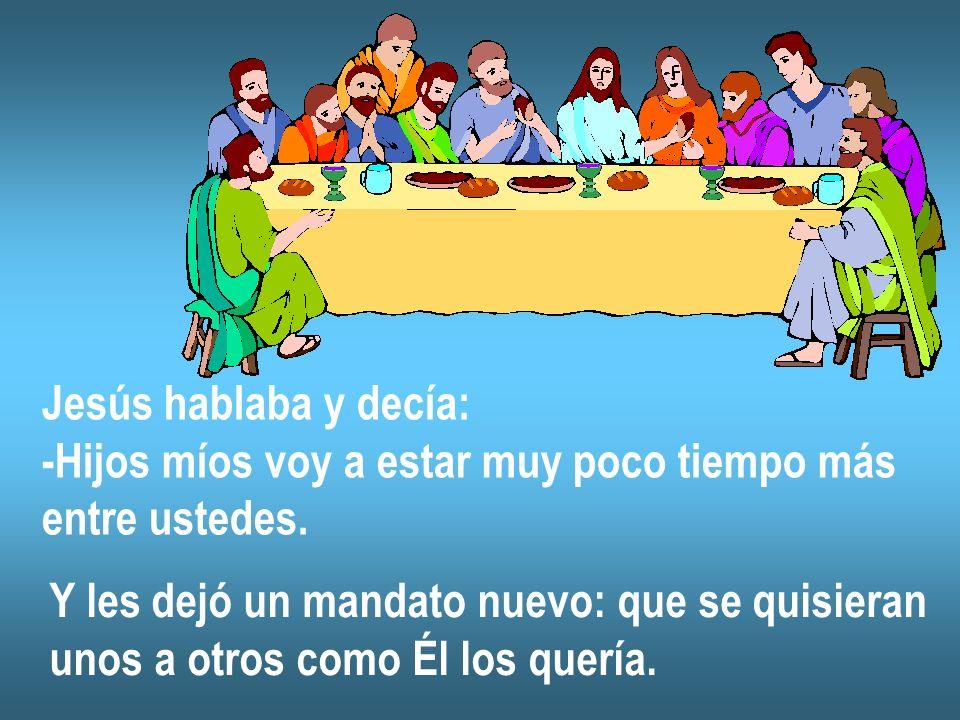 Jesús hablaba y decía: -Hijos míos voy a estar muy poco tiempo más entre ustedes. Y les dejó un mandato nuevo: que se quisieran unos a otros como Él l