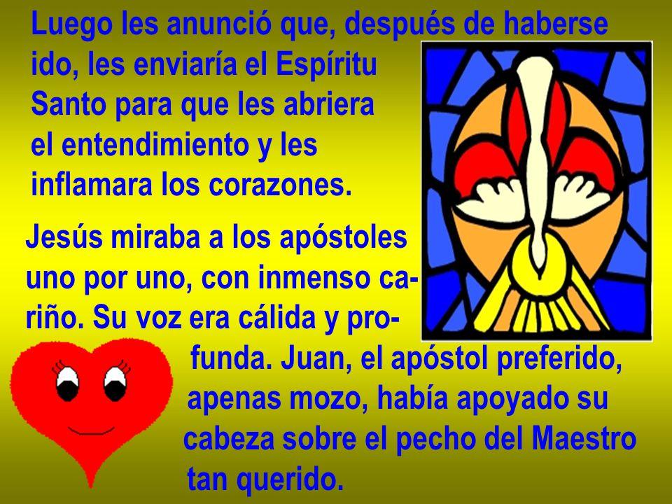 Luego les anunció que, después de haberse ido, les enviaría el Espíritu Santo para que les abriera el entendimiento y les inflamara los corazones. Jes