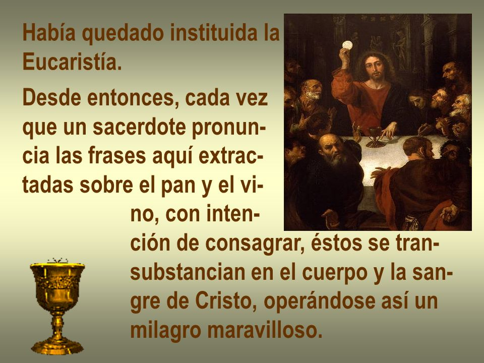 Había quedado instituida la Eucaristía. Desde entonces, cada vez que un sacerdote pronun- cia las frases aquí extrac- tadas sobre el pan y el vi- no,
