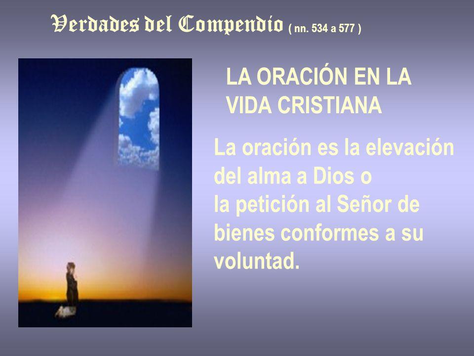 Verdades del Compendio ( nn. 534 a 577 ) LA ORACIÓN EN LA VIDA CRISTIANA La oración es la elevación del alma a Dios o la petición al Señor de bienes c