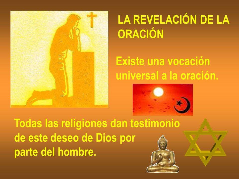 LA REVELACIÓN DE LA ORACIÓN Existe una vocación universal a la oración. Todas las religiones dan testimonio de este deseo de Dios por parte del hombre