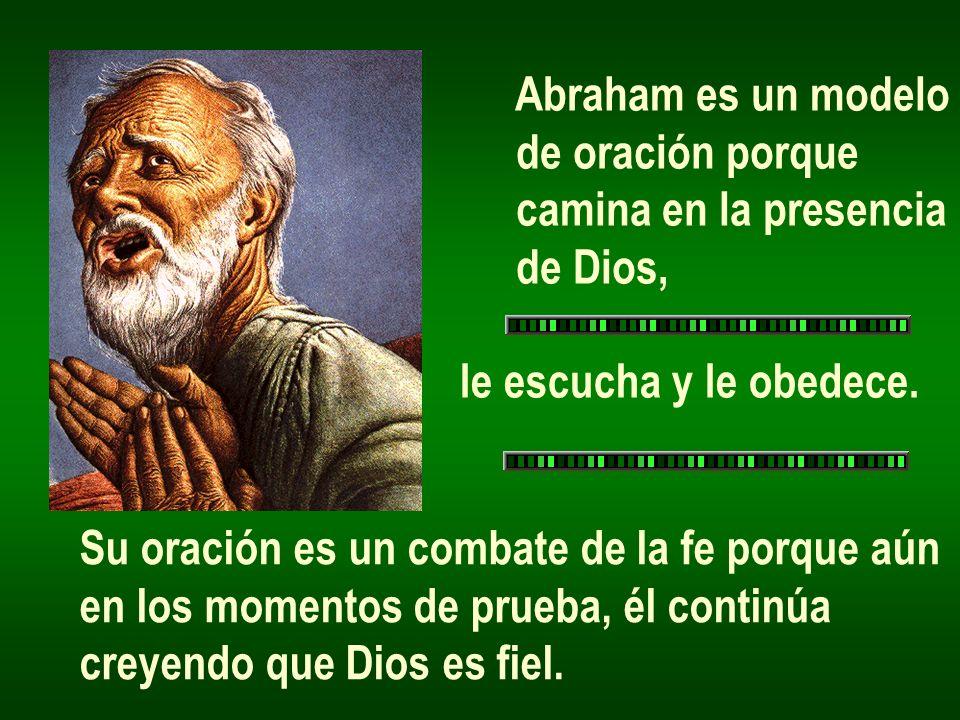 Abraham es un modelo de oración porque camina en la presencia de Dios, le escucha y le obedece. Su oración es un combate de la fe porque aún en los mo