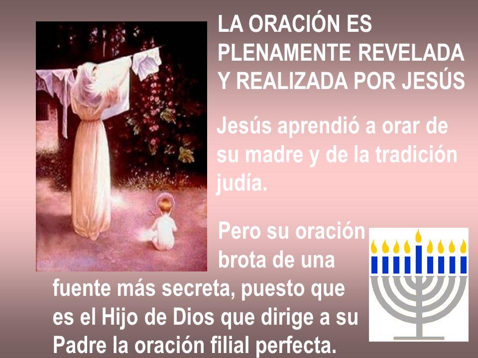 LA ORACIÓN ES PLENAMENTE REVELADA Y REALIZADA POR JESÚS Jesús aprendió a orar de su madre y de la tradición judía. Pero su oración brota de una fuente