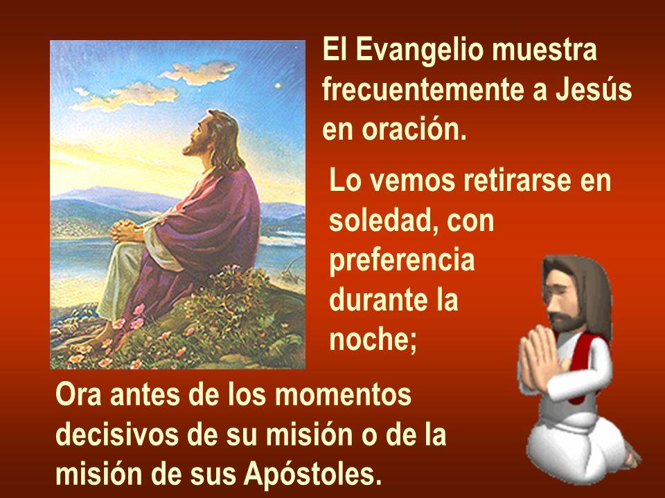 El Evangelio muestra frecuentemente a Jesús en oración. Lo vemos retirarse en soledad, con preferencia durante la noche; Ora antes de los momentos dec