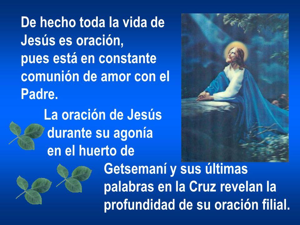 De hecho toda la vida de Jesús es oración, pues está en constante comunión de amor con el Padre. La oración de Jesús durante su agonía en el huerto de