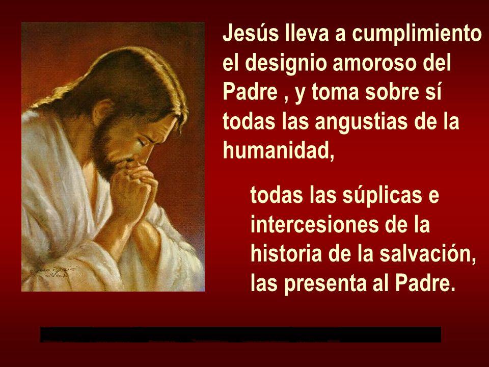 Jesús lleva a cumplimiento el designio amoroso del Padre, y toma sobre sí todas las angustias de la humanidad, todas las súplicas e intercesiones de l