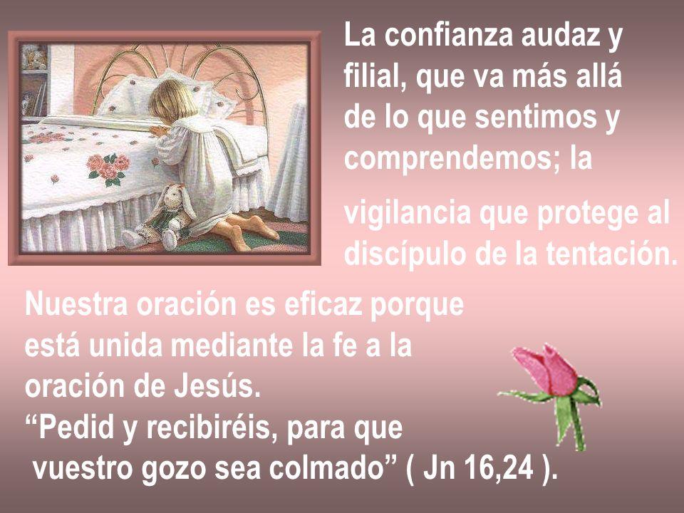 La confianza audaz y filial, que va más allá de lo que sentimos y comprendemos; la vigilancia que protege al discípulo de la tentación. Nuestra oració