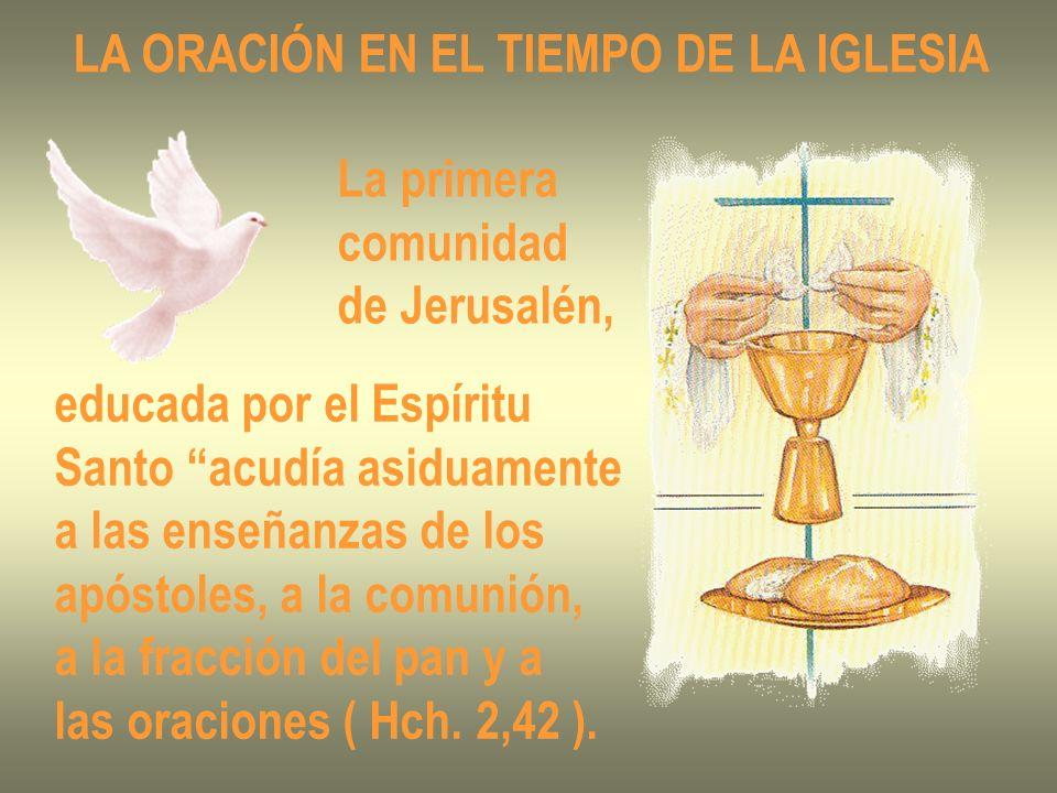 LA ORACIÓN EN EL TIEMPO DE LA IGLESIA La primera comunidad de Jerusalén, educada por el Espíritu Santo acudía asiduamente a las enseñanzas de los após