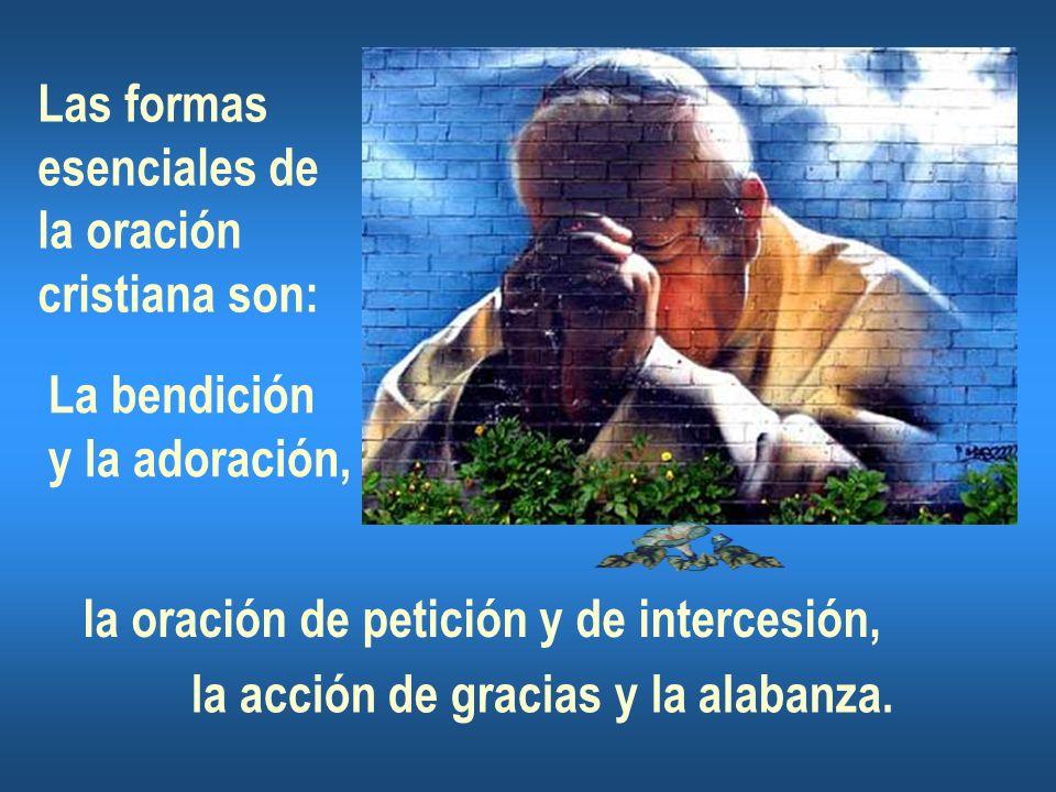Las formas esenciales de la oración cristiana son: La bendición y la adoración, la oración de petición y de intercesión, la acción de gracias y la ala