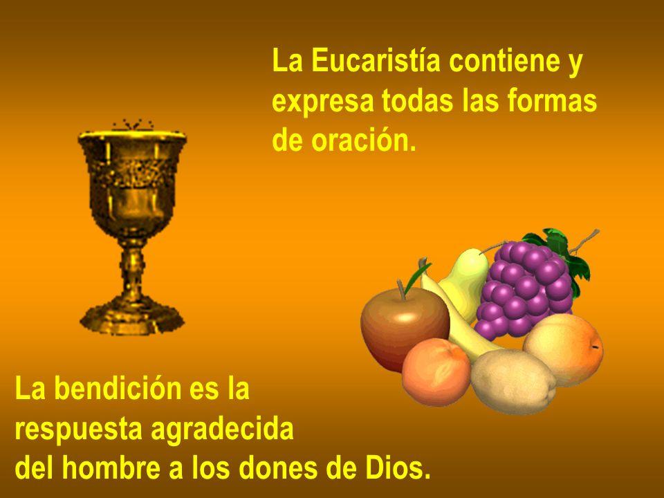La Eucaristía contiene y expresa todas las formas de oración. La bendición es la respuesta agradecida del hombre a los dones de Dios.