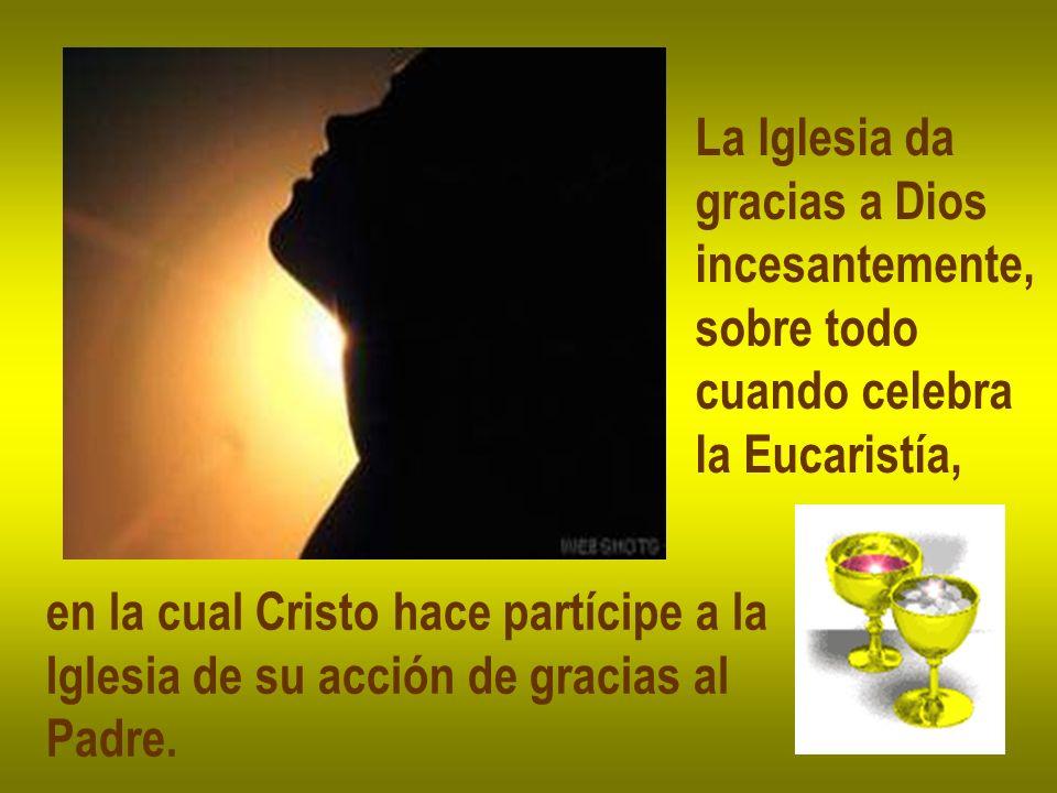 La Iglesia da gracias a Dios incesantemente, sobre todo cuando celebra la Eucaristía, en la cual Cristo hace partícipe a la Iglesia de su acción de gr