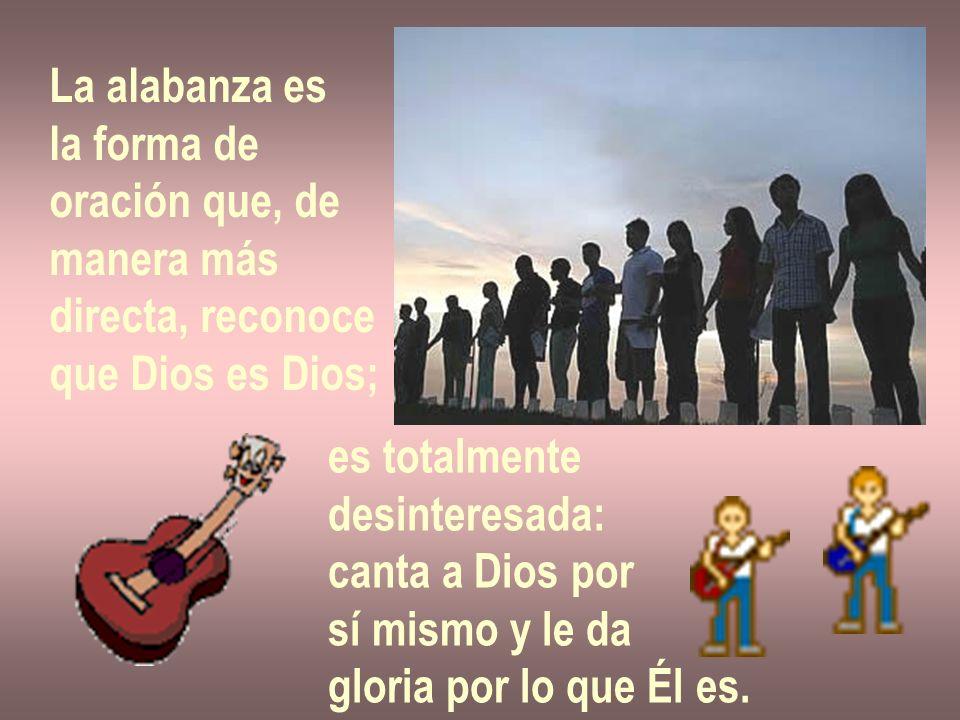 La alabanza es la forma de oración que, de manera más directa, reconoce que Dios es Dios; es totalmente desinteresada: canta a Dios por sí mismo y le