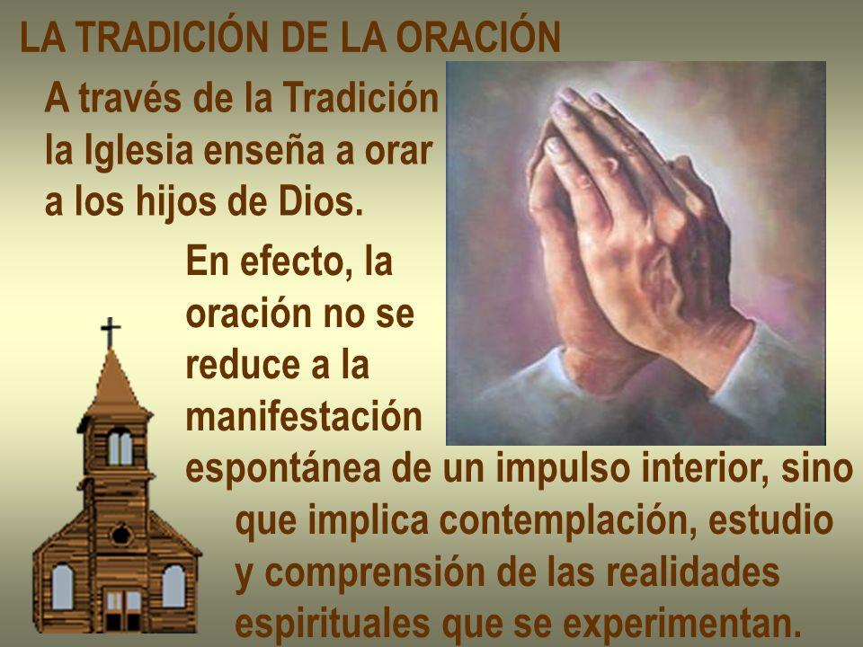 LA TRADICIÓN DE LA ORACIÓN A través de la Tradición la Iglesia enseña a orar a los hijos de Dios. En efecto, la oración no se reduce a la manifestació