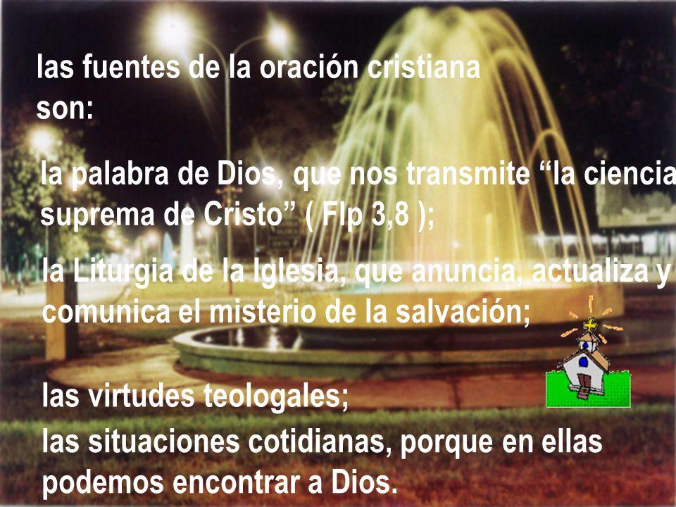 las fuentes de la oración cristiana son: la palabra de Dios, que nos transmite la ciencia suprema de Cristo ( Flp 3,8 ); la Liturgia de la Iglesia, qu