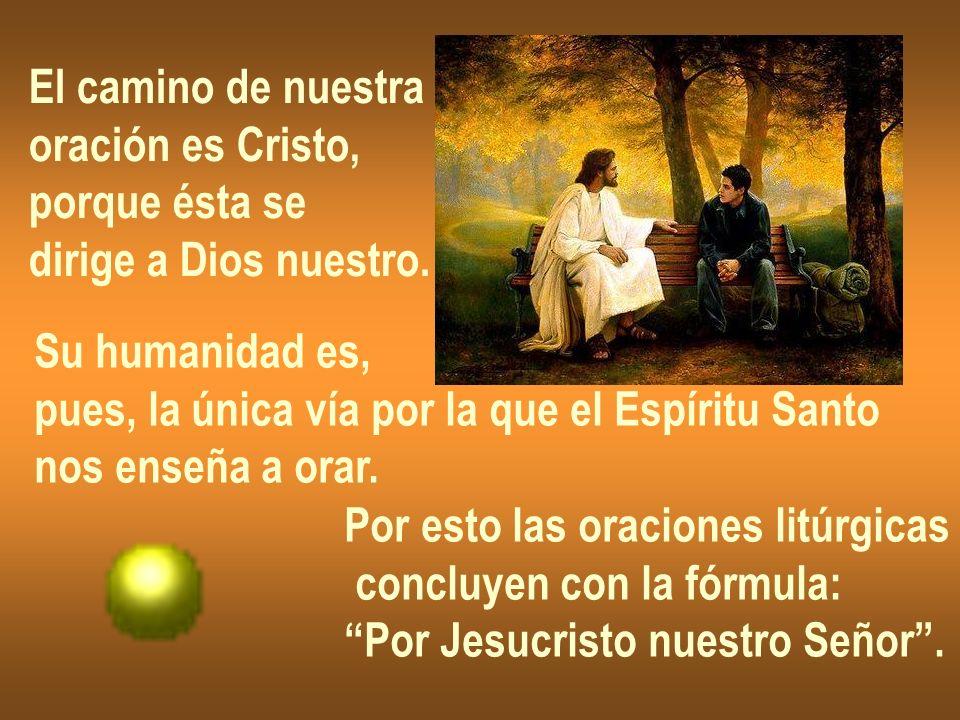 El camino de nuestra oración es Cristo, porque ésta se dirige a Dios nuestro. Su humanidad es, pues, la única vía por la que el Espíritu Santo nos ens