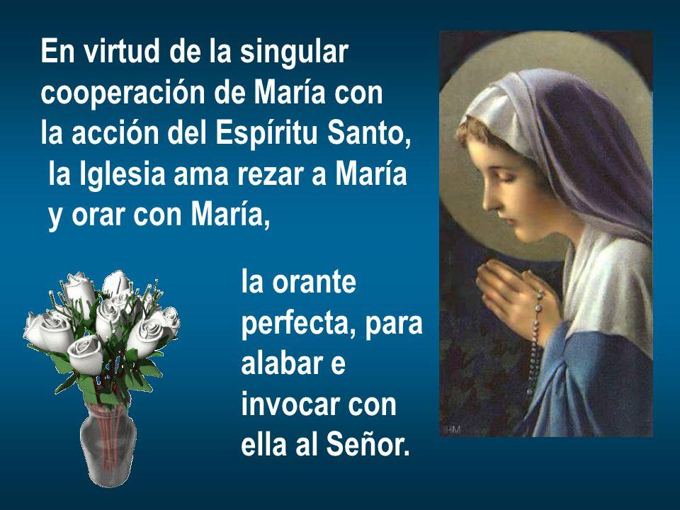 En virtud de la singular cooperación de María con la acción del Espíritu Santo, la Iglesia ama rezar a María y orar con María, la orante perfecta, par
