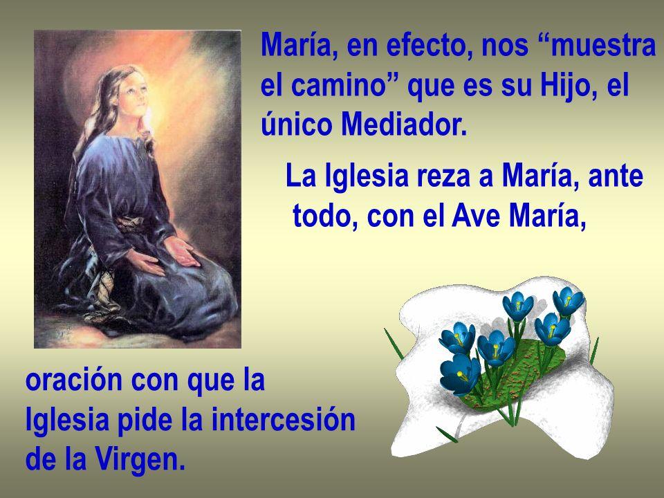 María, en efecto, nos muestra el camino que es su Hijo, el único Mediador. La Iglesia reza a María, ante todo, con el Ave María, oración con que la Ig