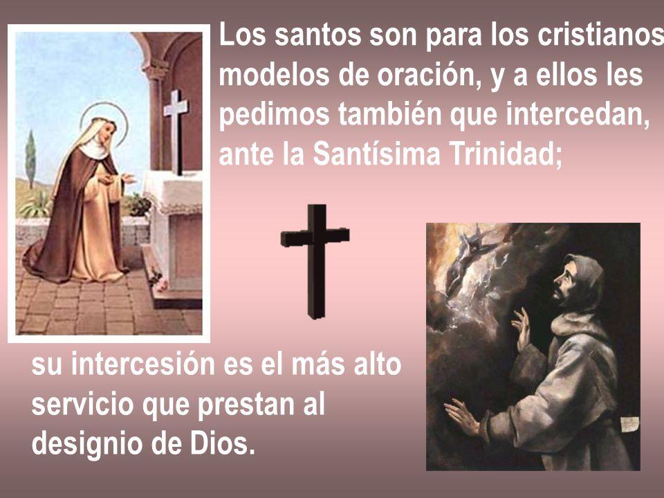 Los santos son para los cristianos modelos de oración, y a ellos les pedimos también que intercedan, ante la Santísima Trinidad; su intercesión es el