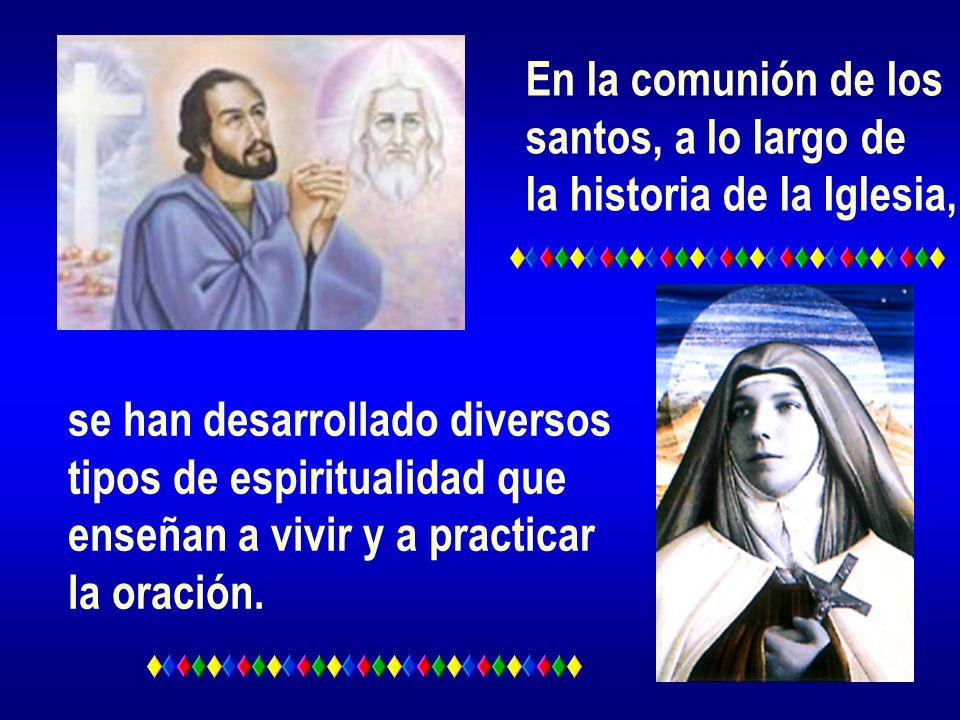 En la comunión de los santos, a lo largo de la historia de la Iglesia, se han desarrollado diversos tipos de espiritualidad que enseñan a vivir y a pr