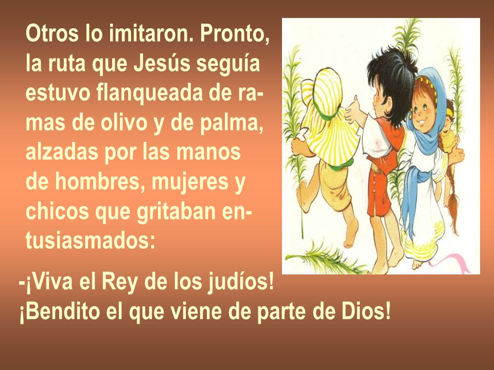 Otros lo imitaron. Pronto, la ruta que Jesús seguía estuvo flanqueada de ra- mas de olivo y de palma, alzadas por las manos de hombres, mujeres y chic