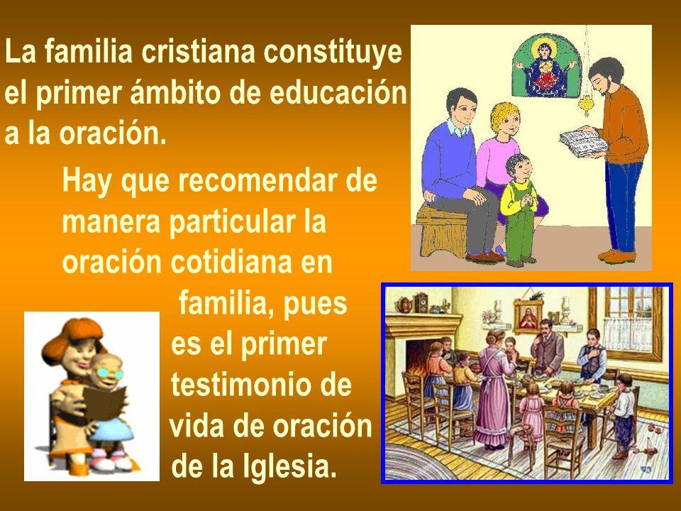La familia cristiana constituye el primer ámbito de educación a la oración. Hay que recomendar de manera particular la oración cotidiana en familia, p