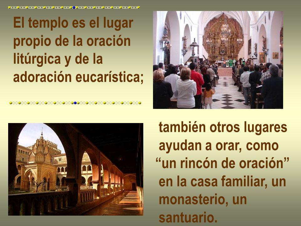 El templo es el lugar propio de la oración litúrgica y de la adoración eucarística; también otros lugares ayudan a orar, como un rincón de oración en